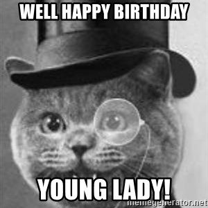 Monocle Cat - Well happy birthday Young lady!
