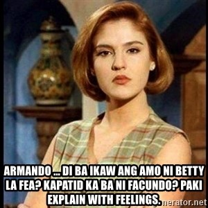 Angelica Santibañez -  Armando ... di ba ikaw ang amo ni betty la fea? Kapatid ka ba ni facuNdo? Paki explain with Feelings.