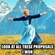 Look at all these -  look at all these proposals i won