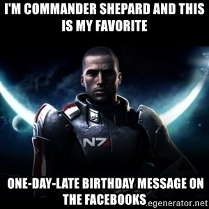 Mass Effect - I'm commander Shepard AND THIS IS MY FAVORITE  one-day-late birthday message on the facebooks