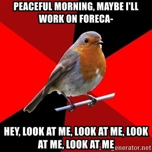 Retail Robin - Peaceful morning, maybe I'll work on foreca- Hey, look at me, look at me, look at me, look at me