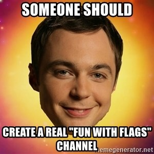 "Sheldon Big Bang Theory - Someone should  Create a real ""Fun with flags"" Channel"