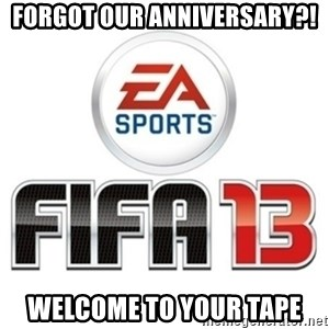 I heard fifa 13 is so real - forgot our anniversary?! welcome to your tape
