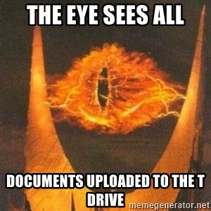 Eye of Sauron - The eye sees all documents uploaded to the T Drive