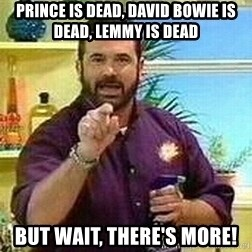 Badass Billy Mays - Prince is dead, David Bowie is dead, Lemmy is dead But wait, there's more!
