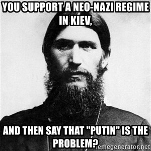 "Rasputin is a Badass - you support a neo-nazi regime in kiev, and then say that ""putin"" is the problem?"