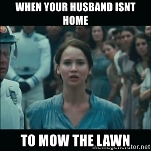 I volunteer as tribute Katniss - When your husband isnt home to mow the lawn