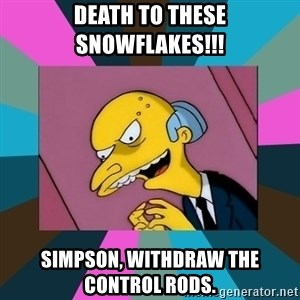 Mr. Burns - death to these snowflakes!!! simpson, withdraw the control rods.