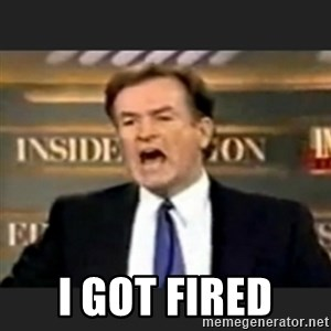bill o' reilly fuck it -  i GOT FIRED
