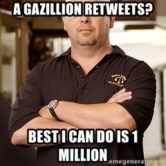 Rick Harrison - A Gazillion retweets? Best I can do is 1 million