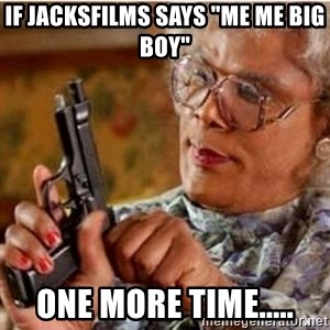 "Madea-gun meme - if jacksfilms says ""me me big boy"" one more time....."