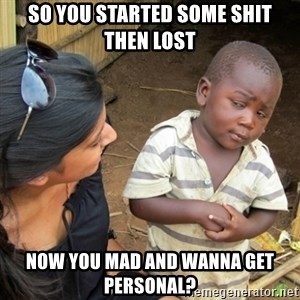 Skeptical 3rd World Kid - So you started some shit then lost Now you mad and wanna get personal?