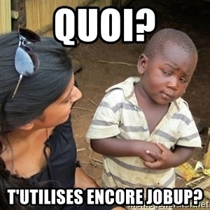 Skeptical 3rd World Kid - Quoi? t'utilises encore jobup?