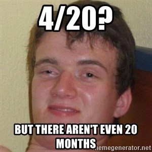 10guy - 4/20? But there AREN'T even 20 months