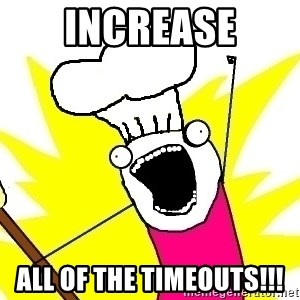 BAKE ALL OF THE THINGS! - Increase all of the timeouts!!!