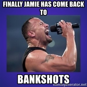 The Rock Catchphrase - FINALLY jamie has come back to bankshots