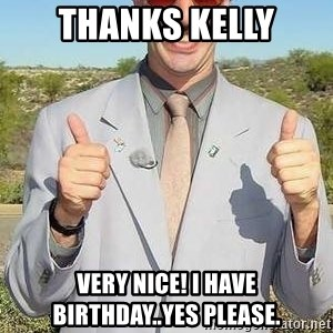 borat - Thanks kelly Very nice! I have birthday..yes please.