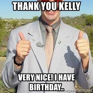 borat - Thank you kelly Very nice! I HAVE BIRTHDAY..