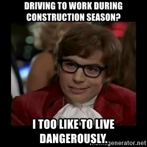 Dangerously Austin Powers - DRIVING TO WORK DURING CONSTRUCTION SEASON? I TOO LIKE TO LIVE DANGEROUSLY.