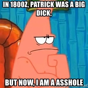 Patrick Wtf? - In 1800z, Patrick was a big dick, but now, I am a asshole