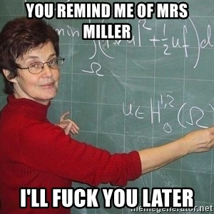 drunk Teacher - You remind me of mrs miller I'll fuck you later