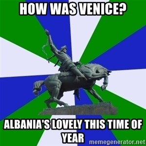 ufa - how was venice? albania's lovely this time of year