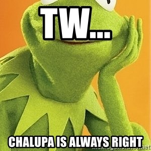 Kermit the frog - TW... Chalupa is always right