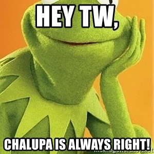 Kermit the frog - Hey Tw, Chalupa is always right!
