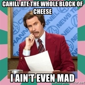 anchorman - Cahill ate the whole block of cheese I ain't even mad