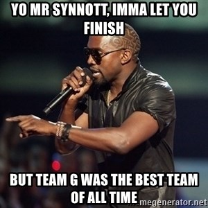 Kanye - Yo Mr synnott, imma let you finish But Team G was the best team of all time