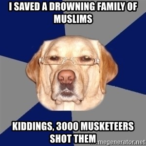 Racist Dawg - I saved a drowning family of muslims kiddings, 3000 musketeers shot them