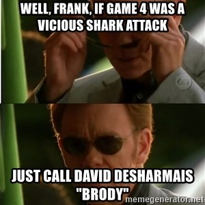 "Csi - well, frank, if game 4 was a vicious shark attack just call david desharmais ""brody"""