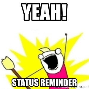 x all the y - Yeah!  Status reminder