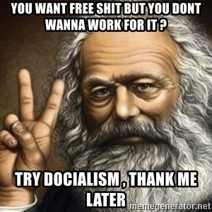 Marx - You want free shit but you dont wanna work for it ? try docialism , thank me later