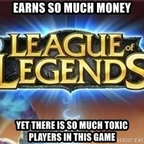 League of legends - earns so much money yet there is so much toxic players in this game