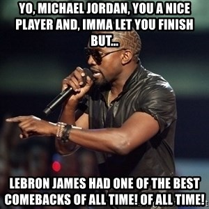 Kanye - Yo, Michael Jordan, you a nice player and, Imma let you finish But... lebron james had one of the best comebacks of all time! Of all time!