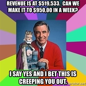 mr rogers  - Revenue is at $519,533.  Can we make it to $950,00 in a week? i say yes and i bet this is creeping you out.