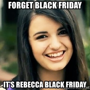 Rebecca Black Fried Egg - Forget black friday it's rebecca black friday