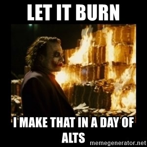 Not about the money joker - Let it burn I make that in a day of ALTS