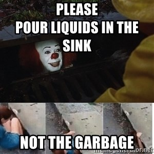 Pennywise in sewer - Please                                                               pour liquids in the sink Not the garbage