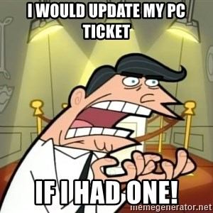 Timmy turner's dad IF I HAD ONE! - I would update my pc ticket if i had one!
