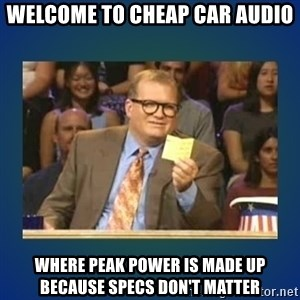 drew carey - Welcome to cheap car audio where peak power is made up because specs don't matter