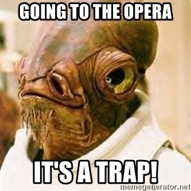 Admiral Ackbar - Going to the opera it's a trap!