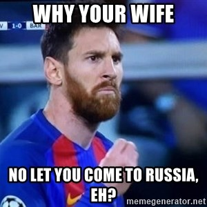 Messi Italian - why your wife no let you come to russia, eh?