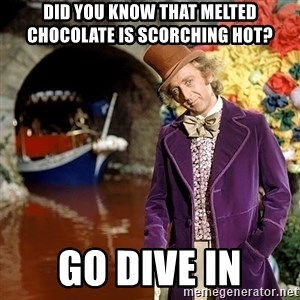 Willy Wonka - Did you know that melted chocolate is scorching hot? Go dive in