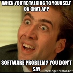 You Don't Say Nicholas Cage - When you're talking to yourself on chat app Software problem? You don't say