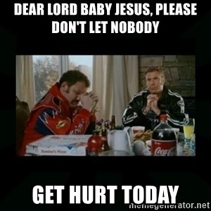 Dear lord baby jesus - Dear lord baby jesus, please don't let nobody get hurt today