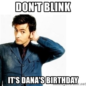 Doctor Who - don't blink it's dana's birthday