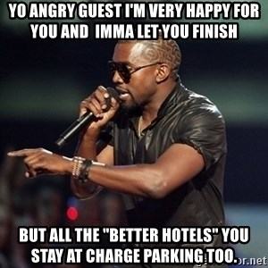 """Kanye - Yo angry guest I'm Very happy for you and  imma let you finish But all The """"better hotels"""" you stay at charge parking too."""