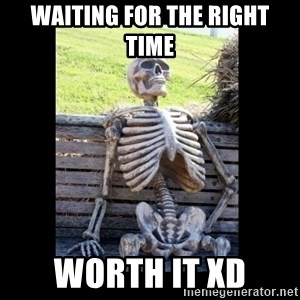 Still Waiting - Waiting for the RIGHT time Worth It xD